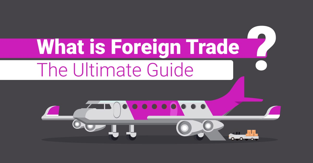 What is Foreign Trade? The Ultimate Guide